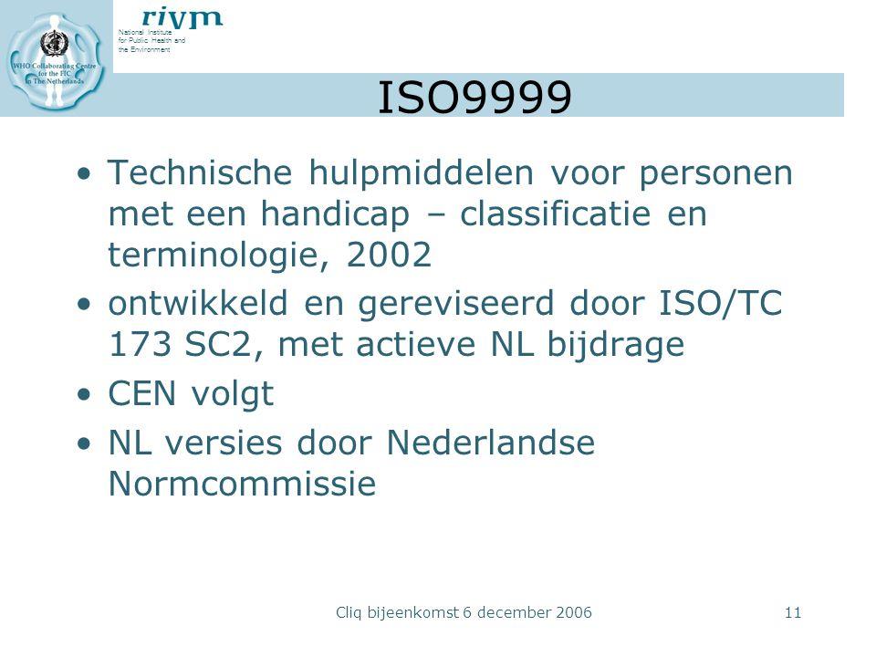 National Institute for Public Health and the Environment Cliq bijeenkomst 6 december 200611 ISO9999 Technische hulpmiddelen voor personen met een handicap – classificatie en terminologie, 2002 ontwikkeld en gereviseerd door ISO/TC 173 SC2, met actieve NL bijdrage CEN volgt NL versies door Nederlandse Normcommissie