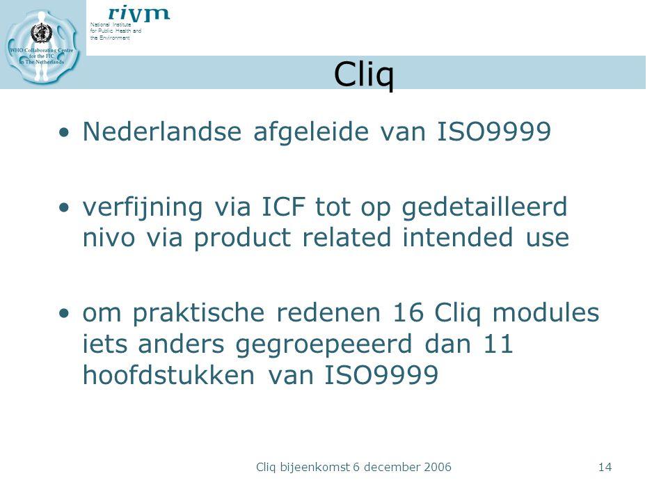 National Institute for Public Health and the Environment Cliq bijeenkomst 6 december 200614 Cliq Nederlandse afgeleide van ISO9999 verfijning via ICF