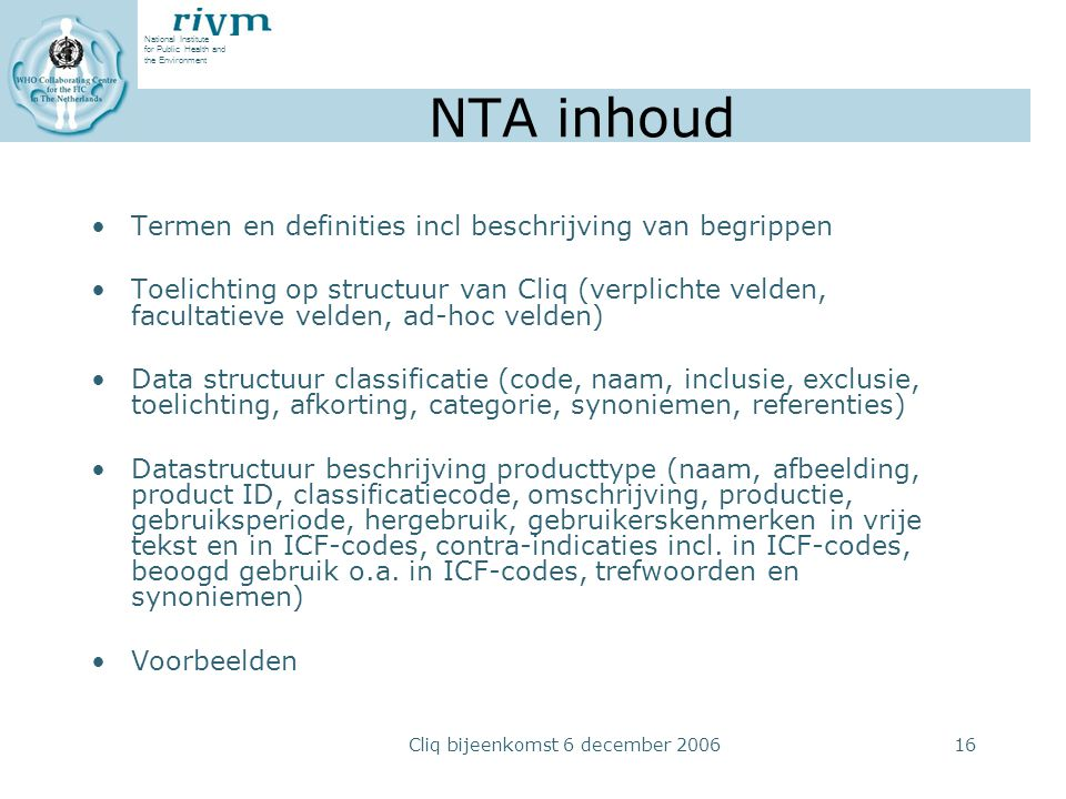 National Institute for Public Health and the Environment Cliq bijeenkomst 6 december 200616 NTA inhoud Termen en definities incl beschrijving van begrippen Toelichting op structuur van Cliq (verplichte velden, facultatieve velden, ad-hoc velden) Data structuur classificatie (code, naam, inclusie, exclusie, toelichting, afkorting, categorie, synoniemen, referenties) Datastructuur beschrijving producttype (naam, afbeelding, product ID, classificatiecode, omschrijving, productie, gebruiksperiode, hergebruik, gebruikerskenmerken in vrije tekst en in ICF-codes, contra-indicaties incl.