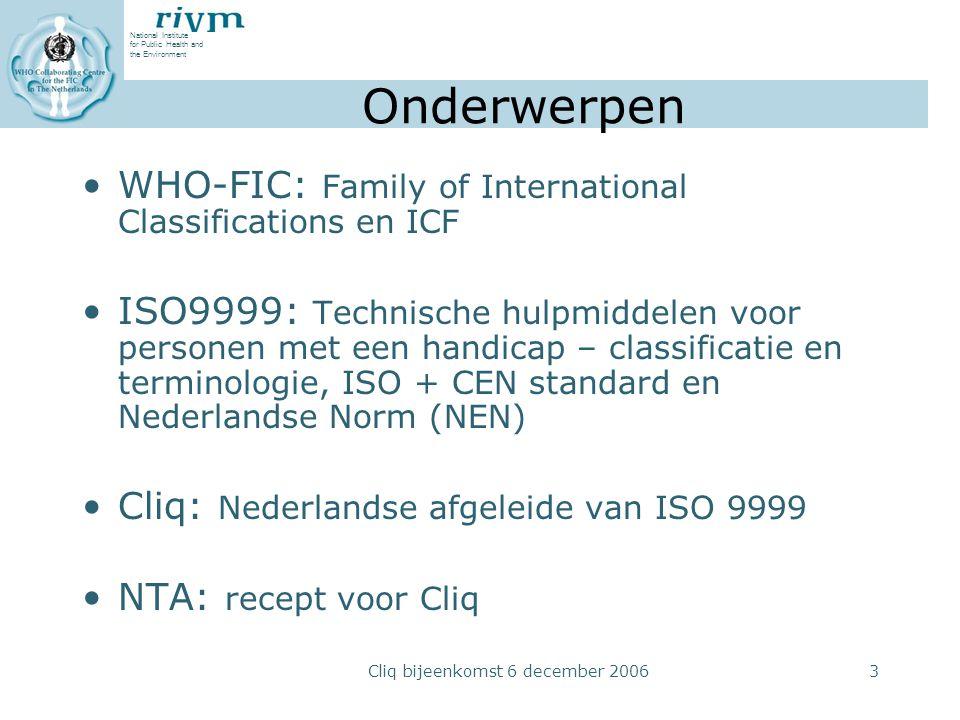 National Institute for Public Health and the Environment Cliq bijeenkomst 6 december 20063 Onderwerpen WHO-FIC: Family of International Classifications en ICF ISO9999: Technische hulpmiddelen voor personen met een handicap – classificatie en terminologie, ISO + CEN standard en Nederlandse Norm (NEN) Cliq: Nederlandse afgeleide van ISO 9999 NTA: recept voor Cliq