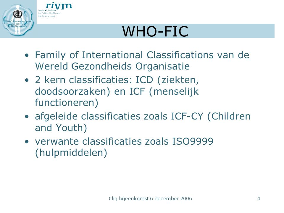 National Institute for Public Health and the Environment Cliq bijeenkomst 6 december 20064 WHO-FIC Family of International Classifications van de Were