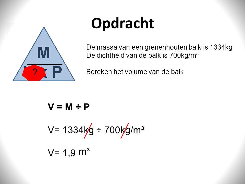 Opdracht De massa van een grenenhouten balk is 1334kg De dichtheid van de balk is 700kg/m³ Bereken het volume van de balk V = M ÷ P V= 1334kg ÷ 700kg/
