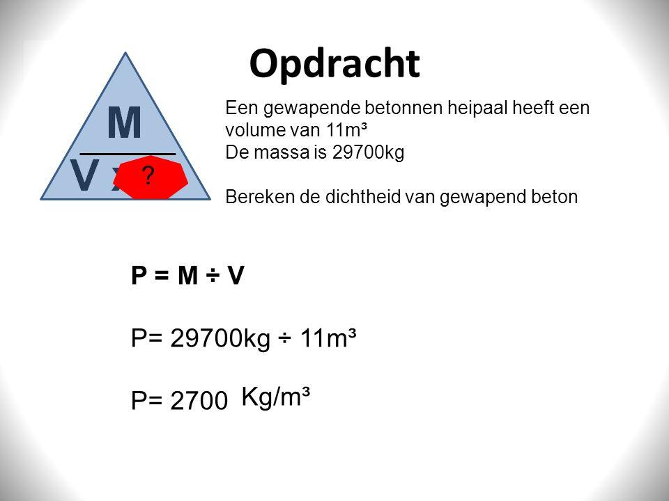 Opdracht Een gewapende betonnen heipaal heeft een volume van 11m³ De massa is 29700kg Bereken de dichtheid van gewapend beton P = M ÷ V P= 29700kg ÷ 1