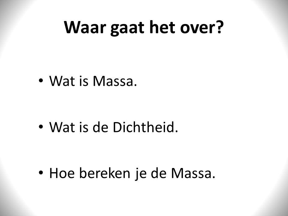 Waar gaat het over? Wat is Massa. Wat is de Dichtheid. Hoe bereken je de Massa.