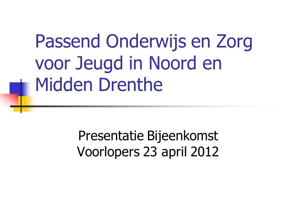 Passend Onderwijs en Zorg voor Jeugd in Noord en Midden Drenthe Presentatie Bijeenkomst Voorlopers 23 april 2012