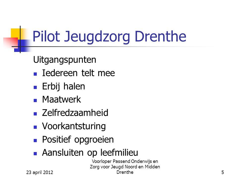 23 april 2012 Voorloper Passend Onderwijs en Zorg voor Jeugd Noord en Midden Drenthe5 Pilot Jeugdzorg Drenthe Uitgangspunten Iedereen telt mee Erbij halen Maatwerk Zelfredzaamheid Voorkantsturing Positief opgroeien Aansluiten op leefmilieu
