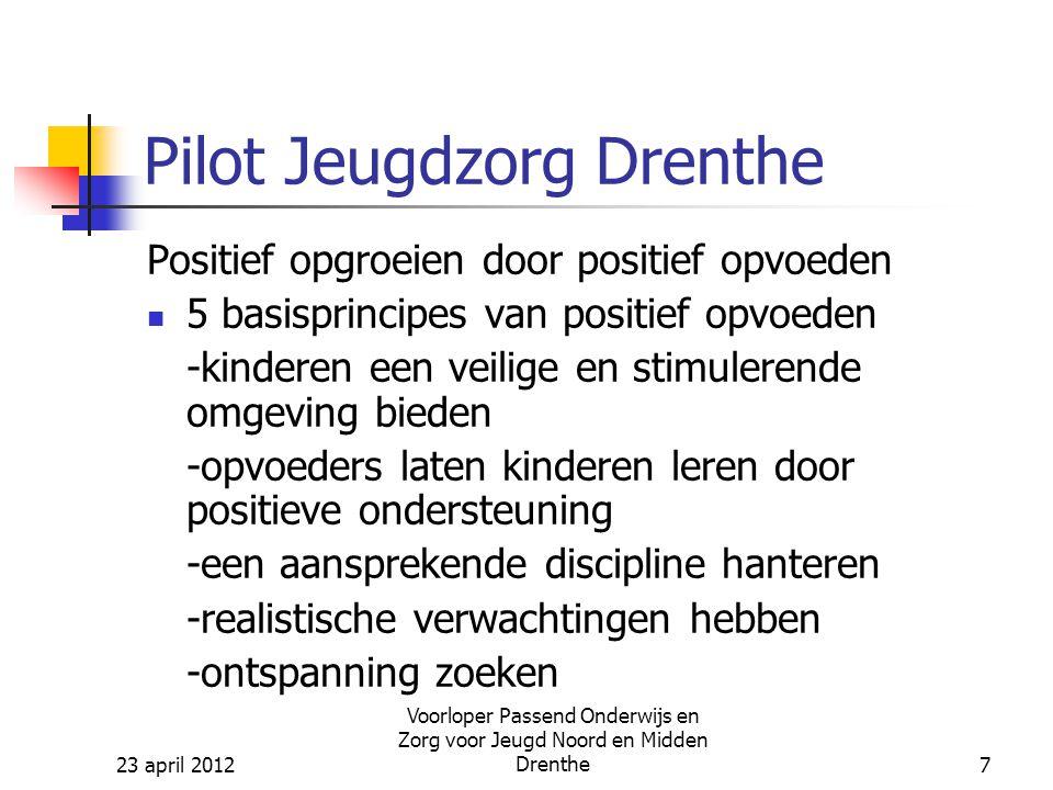 23 april 2012 Voorloper Passend Onderwijs en Zorg voor Jeugd Noord en Midden Drenthe7 Pilot Jeugdzorg Drenthe Positief opgroeien door positief opvoeden 5 basisprincipes van positief opvoeden -kinderen een veilige en stimulerende omgeving bieden -opvoeders laten kinderen leren door positieve ondersteuning -een aansprekende discipline hanteren -realistische verwachtingen hebben -ontspanning zoeken