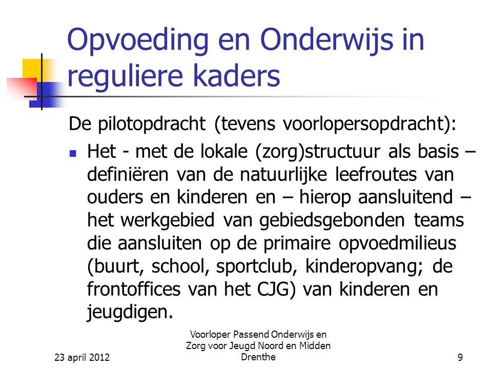 23 april 2012 Voorloper Passend Onderwijs en Zorg voor Jeugd Noord en Midden Drenthe9 Opvoeding en Onderwijs in reguliere kaders De pilotopdracht (tevens voorlopersopdracht): Het - met de lokale (zorg)structuur als basis – definiëren van de natuurlijke leefroutes van ouders en kinderen en – hierop aansluitend – het werkgebied van gebiedsgebonden teams die aansluiten op de primaire opvoedmilieus (buurt, school, sportclub, kinderopvang; de frontoffices van het CJG) van kinderen en jeugdigen.