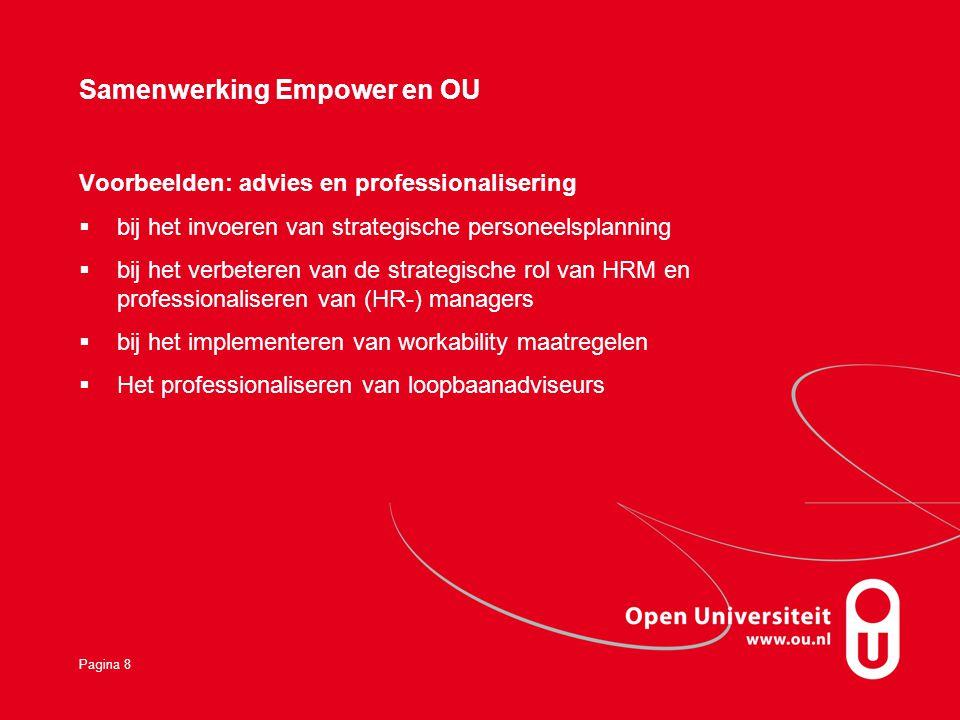 Pagina 8 Samenwerking Empower en OU Voorbeelden: advies en professionalisering  bij het invoeren van strategische personeelsplanning  bij het verbeteren van de strategische rol van HRM en professionaliseren van (HR-) managers  bij het implementeren van workability maatregelen  Het professionaliseren van loopbaanadviseurs