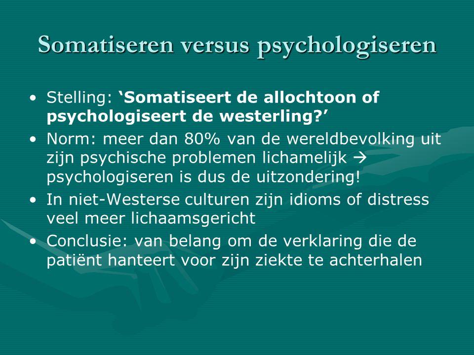 Somatiseren versus psychologiseren Stelling: 'Somatiseert de allochtoon of psychologiseert de westerling?' Norm: meer dan 80% van de wereldbevolking uit zijn psychische problemen lichamelijk  psychologiseren is dus de uitzondering.