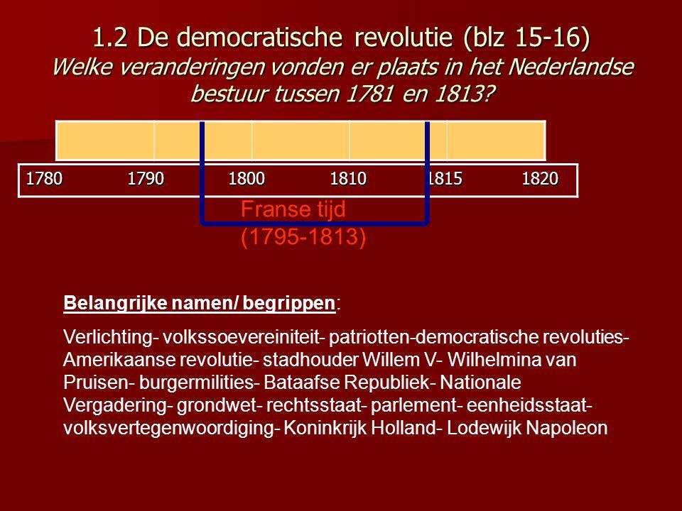 1.2 De democratische revolutie (blz 15-16) Welke veranderingen vonden er plaats in het Nederlandse bestuur tussen 1781 en 1813? 1780 1790 1800 1810 18