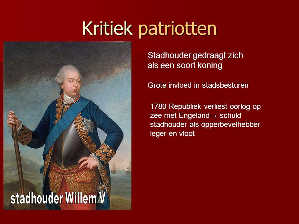 Kritiek patriotten Stadhouder gedraagt zich als een soort koning Grote invloed in stadsbesturen 1780 Republiek verliest oorlog op zee met Engeland→ sc