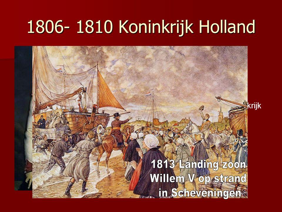1806- 1810 Koninkrijk Holland Lodewijk Napoleon wordt koning van Holland 1810-1813 Inlijving bij Frankrijk