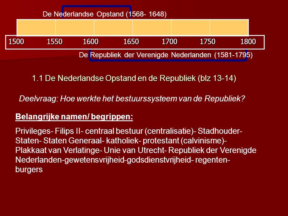 De Nederlandse Opstand (1568- 1648) De Republiek der Verenigde Nederlanden (1581-1795) 1500 1550 1600 1650 1700 1750 1800 1.1 De Nederlandse Opstand en de Republiek (blz 13-14) 1.1 De Nederlandse Opstand en de Republiek (blz 13-14) Deelvraag: Hoe werkte het bestuurssysteem van de Republiek.