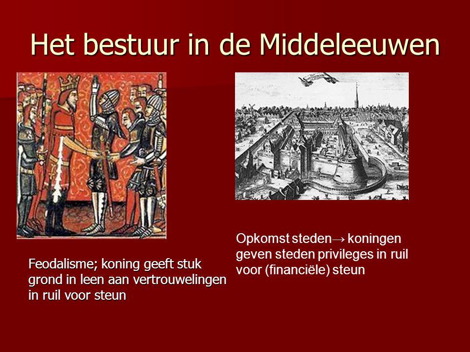 Het bestuur in de Middeleeuwen Feodalisme; koning geeft stuk grond in leen aan vertrouwelingen in ruil voor steun Opkomst steden→ koningen geven steden privileges in ruil voor (financiële) steun