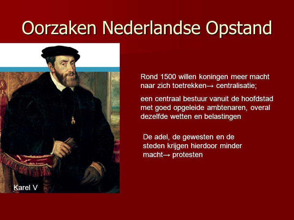 Oorzaken Nederlandse Opstand Karel V Rond 1500 willen koningen meer macht naar zich toetrekken→ centralisatie; een centraal bestuur vanuit de hoofdstad met goed opgeleide ambtenaren, overal dezelfde wetten en belastingen De adel, de gewesten en de steden krijgen hierdoor minder macht→ protesten
