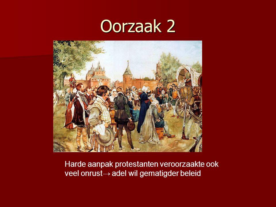 Oorzaak 2 Harde aanpak protestanten veroorzaakte ook veel onrust→ adel wil gematigder beleid