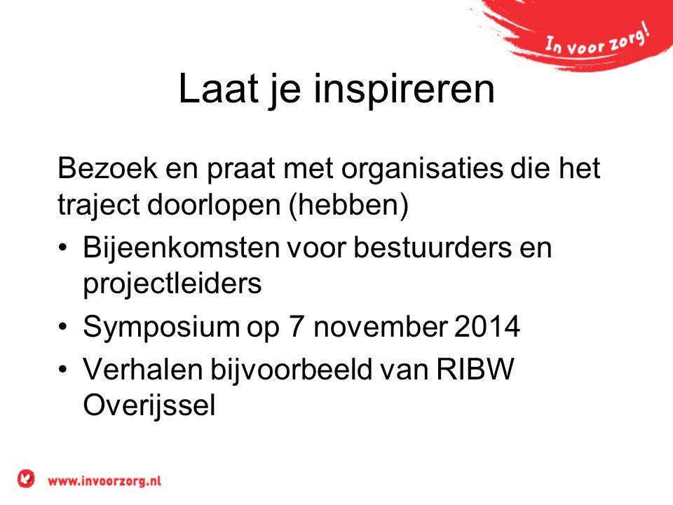 Laat je inspireren Bezoek en praat met organisaties die het traject doorlopen (hebben) Bijeenkomsten voor bestuurders en projectleiders Symposium op 7 november 2014 Verhalen bijvoorbeeld van RIBW Overijssel
