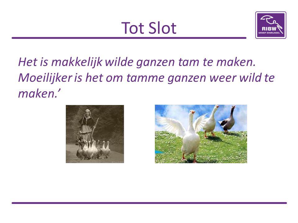 Tot Slot Het is makkelijk wilde ganzen tam te maken. Moeilijker is het om tamme ganzen weer wild te maken.'