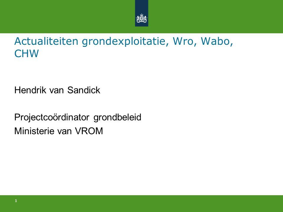 1 Actualiteiten grondexploitatie, Wro, Wabo, CHW Hendrik van Sandick Projectcoördinator grondbeleid Ministerie van VROM