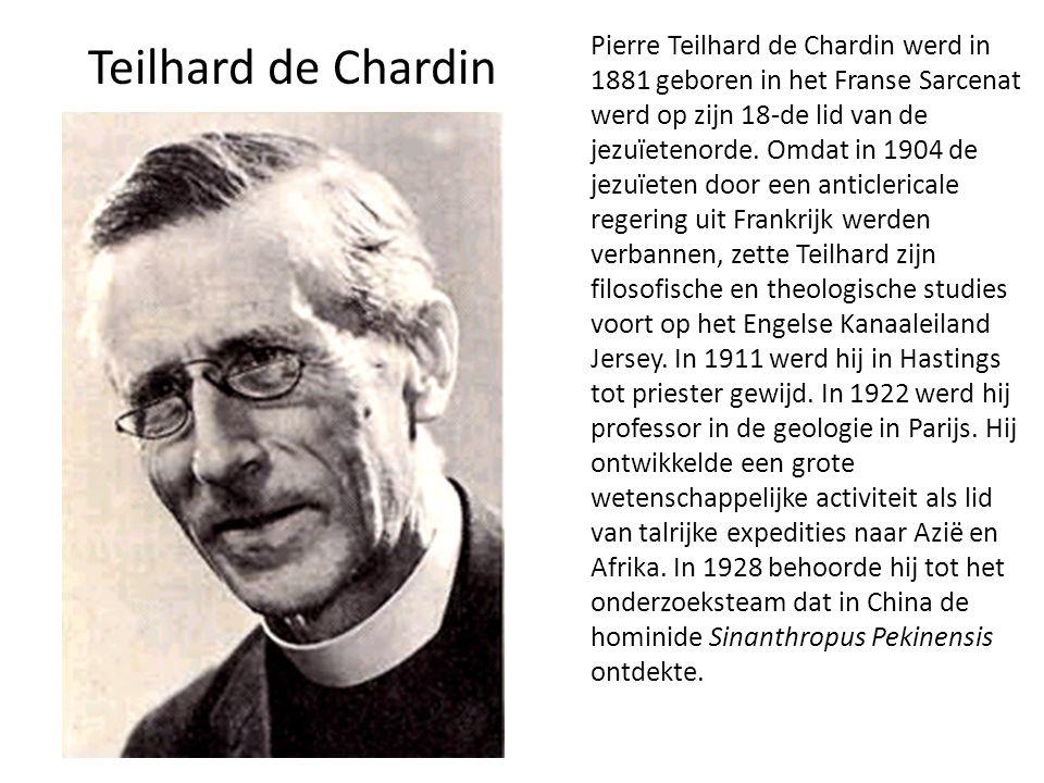 Teilhard de Chardin Pierre Teilhard de Chardin werd in 1881 geboren in het Franse Sarcenat werd op zijn 18-de lid van de jezuïetenorde. Omdat in 1904