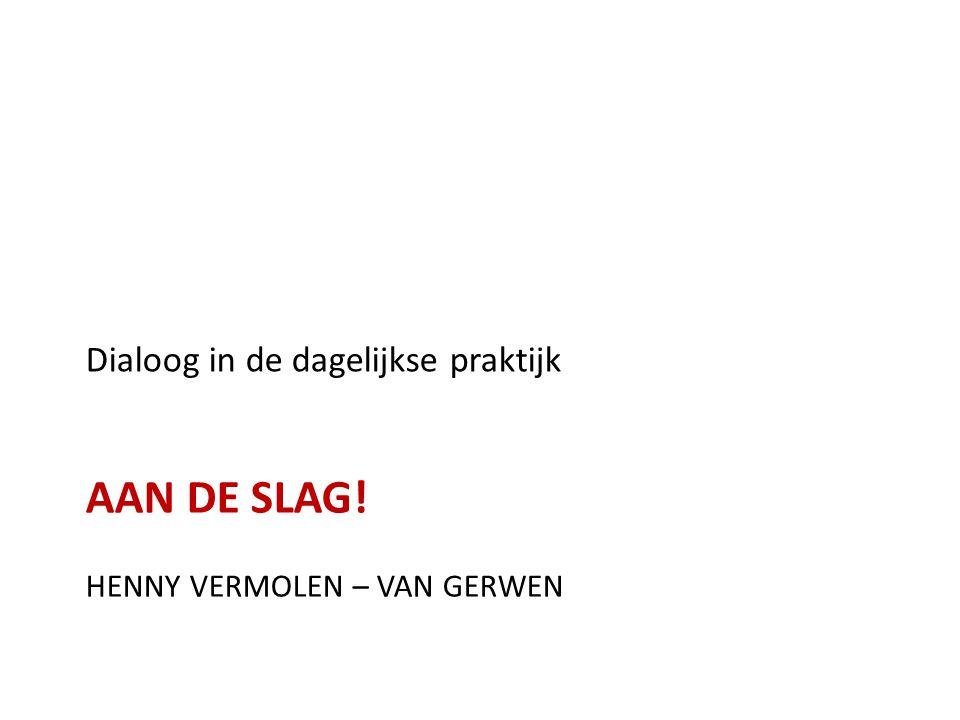 AAN DE SLAG! HENNY VERMOLEN – VAN GERWEN Dialoog in de dagelijkse praktijk