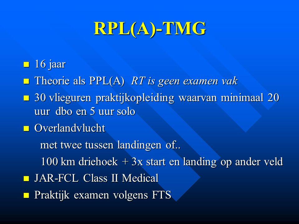 PPL(A)-TMG 17 jaar 17 jaar Theorie PPL(A) Theorie PPL(A) RT RT 45 vlieguren praktijkopleiding 45 vlieguren praktijkopleiding Overlandvlucht (3 uur,150NM, 2xstop) Overlandvlucht (3 uur,150NM, 2xstop) JAR-FCL Class II Medical JAR-FCL Class II Medical Praktijk examen volgens FTS Praktijk examen volgens FTS