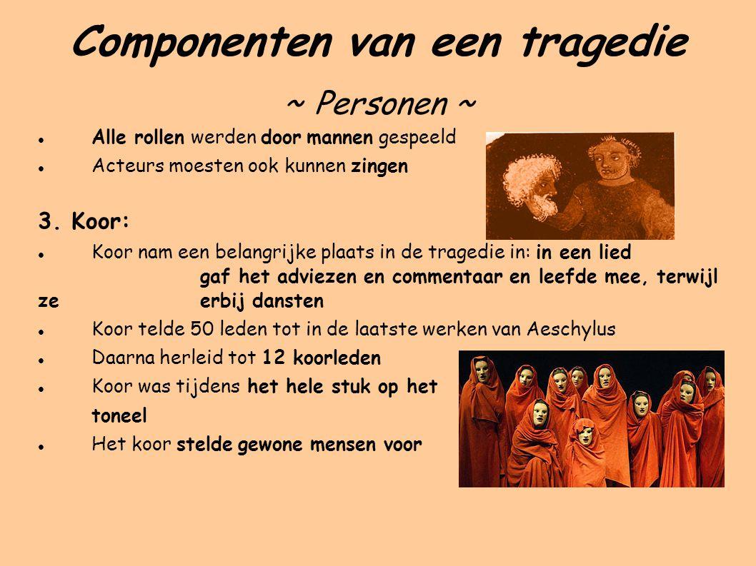 Componenten van een tragedie ~ Personen ~ Alle rollen werden door mannen gespeeld Acteurs moesten ook kunnen zingen 3.