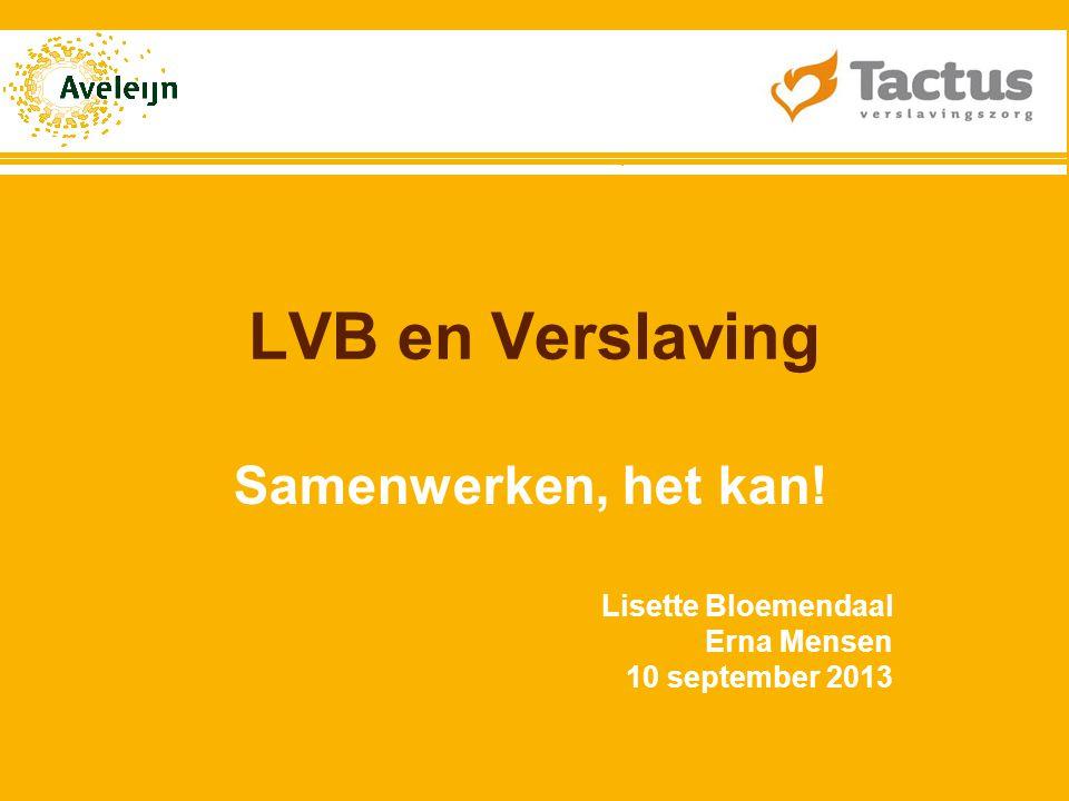 LVB en Verslaving Samenwerken, het kan! Lisette Bloemendaal Erna Mensen 10 september 2013