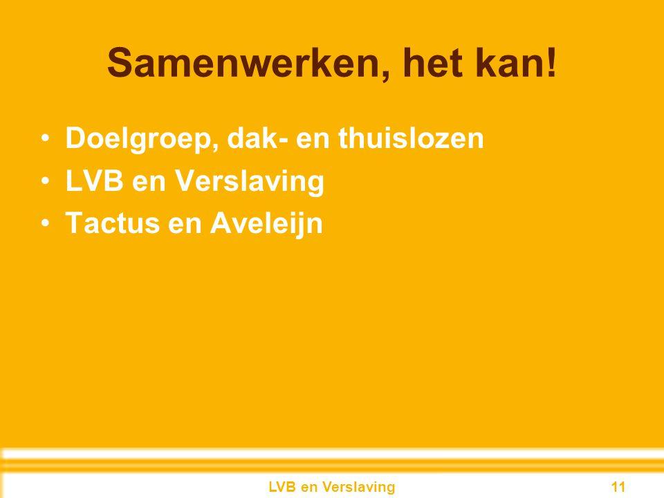 Samenwerken, het kan! Doelgroep, dak- en thuislozen LVB en Verslaving Tactus en Aveleijn 11LVB en Verslaving 11