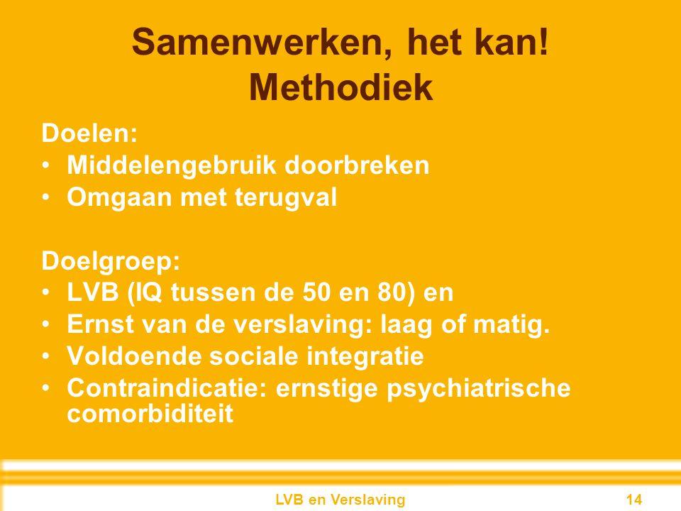 Samenwerken, het kan! Methodiek Doelen: Middelengebruik doorbreken Omgaan met terugval Doelgroep: LVB (IQ tussen de 50 en 80) en Ernst van de verslavi