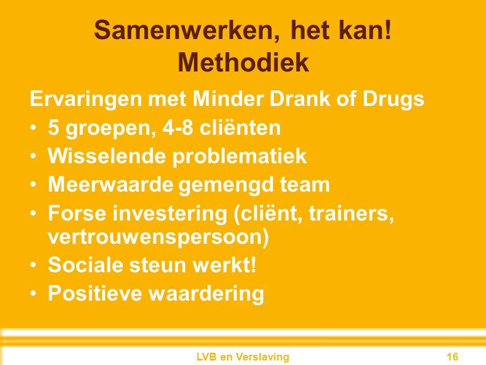 Samenwerken, het kan! Methodiek Ervaringen met Minder Drank of Drugs 5 groepen, 4-8 cliënten Wisselende problematiek Meerwaarde gemengd team Forse inv