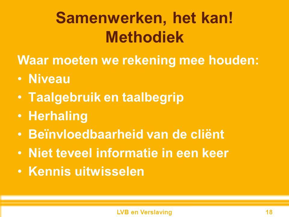 Samenwerken, het kan! Methodiek Waar moeten we rekening mee houden: Niveau Taalgebruik en taalbegrip Herhaling Beïnvloedbaarheid van de cliënt Niet te