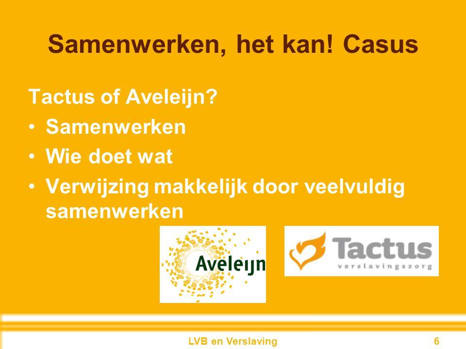 Samenwerken, het kan! Casus Tactus of Aveleijn? Samenwerken Wie doet wat Verwijzing makkelijk door veelvuldig samenwerken 6LVB en Verslaving 6