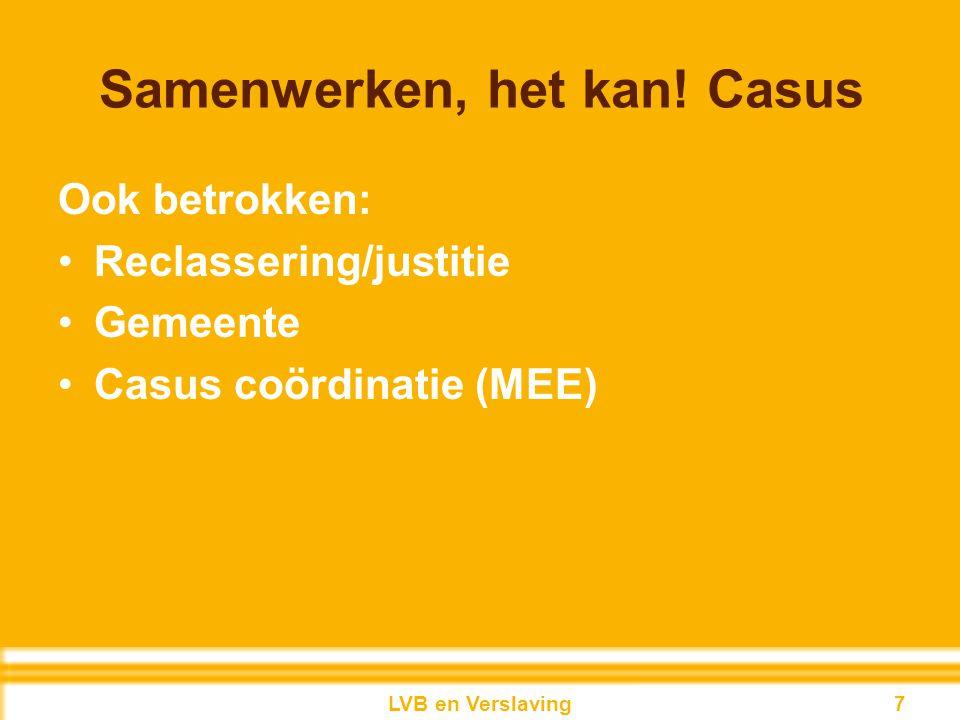Samenwerken, het kan! Casus Ook betrokken: Reclassering/justitie Gemeente Casus coördinatie (MEE) 7LVB en Verslaving 7
