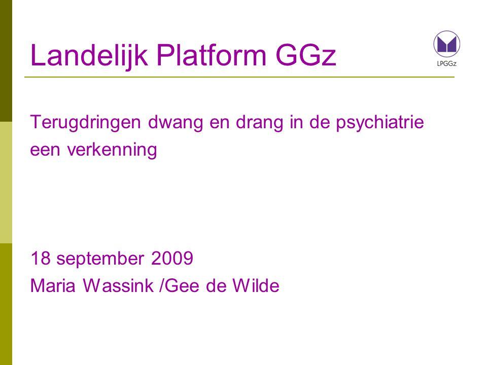 Landelijk Platform GGz Terugdringen dwang en drang in de psychiatrie een verkenning 18 september 2009 Maria Wassink /Gee de Wilde