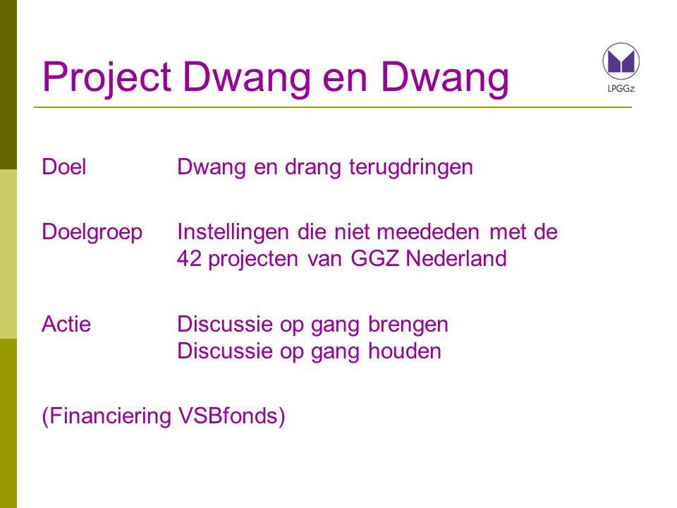 Project Dwang en Dwang DoelDwang en drang terugdringen DoelgroepInstellingen die niet meededen met de 42 projecten van GGZ Nederland ActieDiscussie op gang brengen Discussie op gang houden (Financiering VSBfonds)