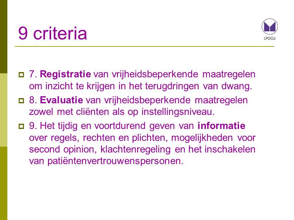 9 criteria  7. Registratie van vrijheidsbeperkende maatregelen om inzicht te krijgen in het terugdringen van dwang.  8. Evaluatie van vrijheidsbeper