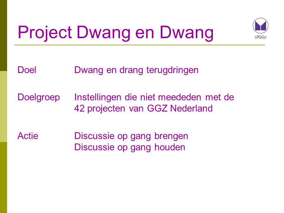 Project Dwang en Dwang DoelDwang en drang terugdringen DoelgroepInstellingen die niet meededen met de 42 projecten van GGZ Nederland ActieDiscussie op gang brengen Discussie op gang houden