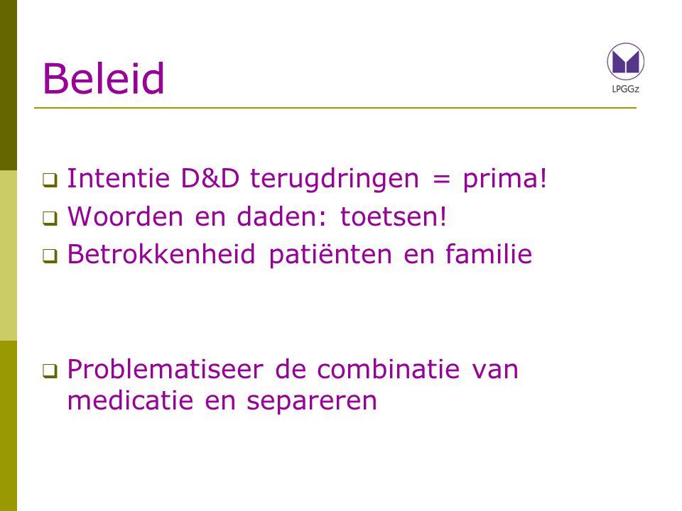 Beleid  Intentie D&D terugdringen = prima!  Woorden en daden: toetsen!  Betrokkenheid patiënten en familie  Problematiseer de combinatie van medic