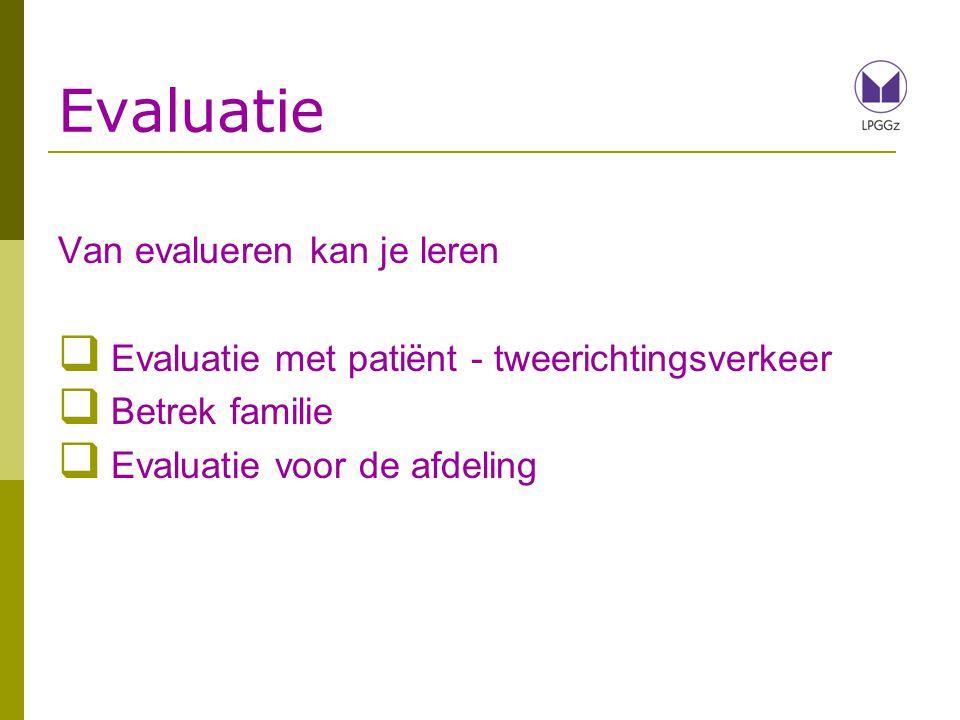 Evaluatie Van evalueren kan je leren  Evaluatie met patiënt - tweerichtingsverkeer  Betrek familie  Evaluatie voor de afdeling
