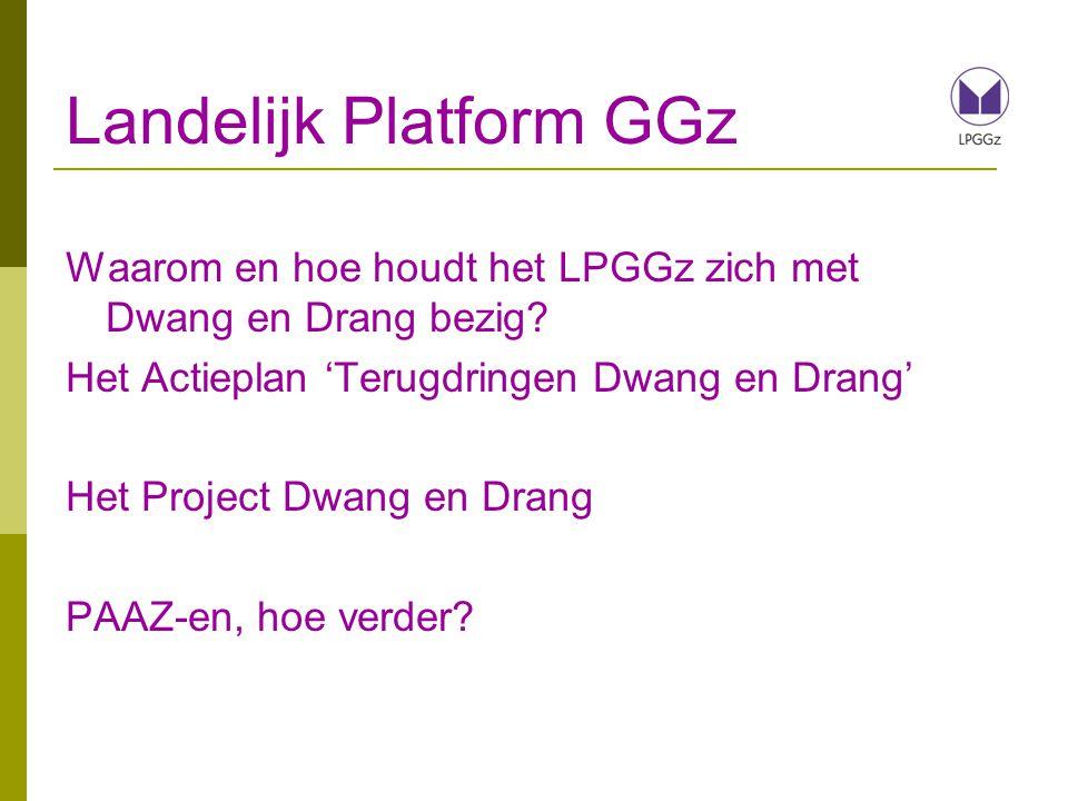Landelijk Platform GGz Waarom en hoe houdt het LPGGz zich met Dwang en Drang bezig? Het Actieplan 'Terugdringen Dwang en Drang' Het Project Dwang en D