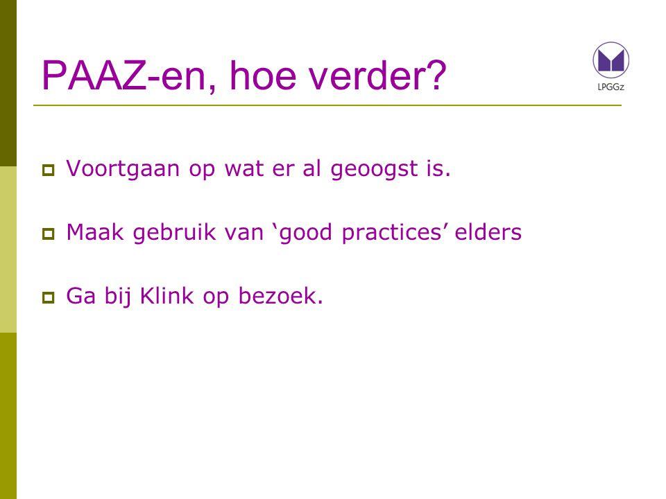 PAAZ-en, hoe verder?  Voortgaan op wat er al geoogst is.  Maak gebruik van 'good practices' elders  Ga bij Klink op bezoek.
