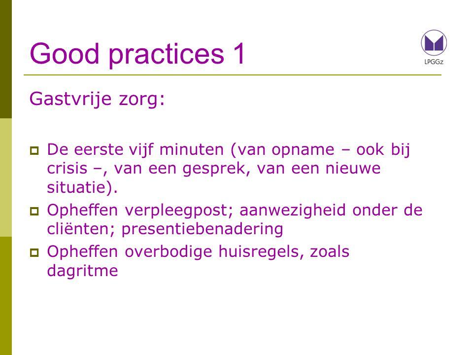 Good practices 1 Gastvrije zorg:  De eerste vijf minuten (van opname – ook bij crisis –, van een gesprek, van een nieuwe situatie).  Opheffen verple