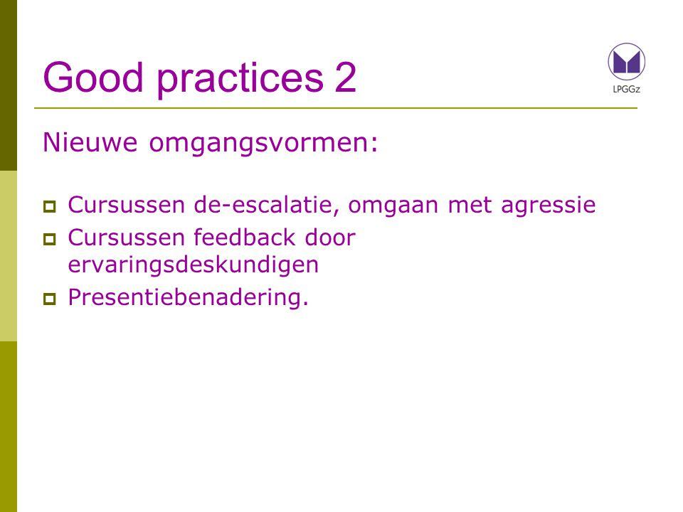 Good practices 2 Nieuwe omgangsvormen:  Cursussen de-escalatie, omgaan met agressie  Cursussen feedback door ervaringsdeskundigen  Presentiebenadering.