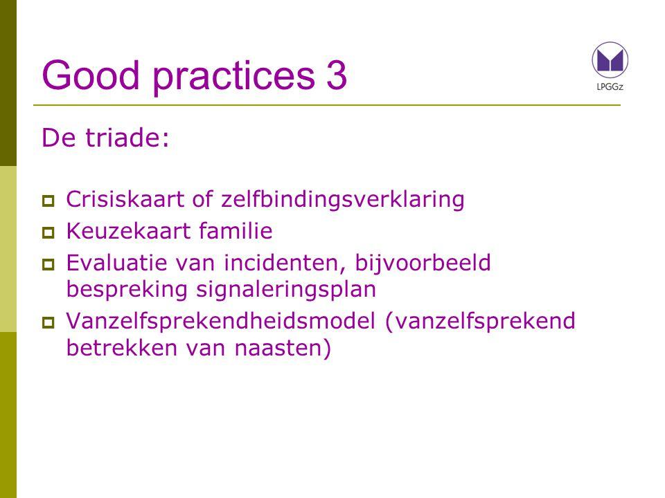 Good practices 3 De triade:  Crisiskaart of zelfbindingsverklaring  Keuzekaart familie  Evaluatie van incidenten, bijvoorbeeld bespreking signaleringsplan  Vanzelfsprekendheidsmodel (vanzelfsprekend betrekken van naasten)