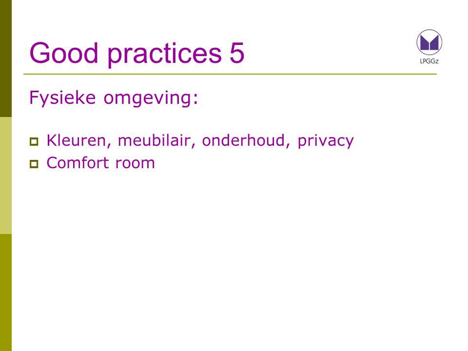 Good practices 5 Fysieke omgeving:  Kleuren, meubilair, onderhoud, privacy  Comfort room