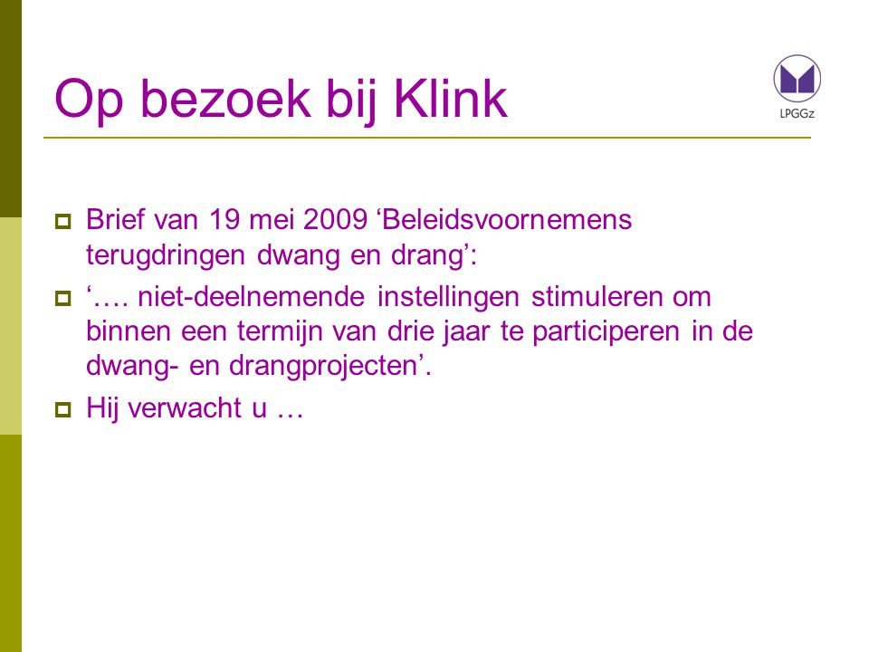 Op bezoek bij Klink  Brief van 19 mei 2009 'Beleidsvoornemens terugdringen dwang en drang':  '…. niet-deelnemende instellingen stimuleren om binnen