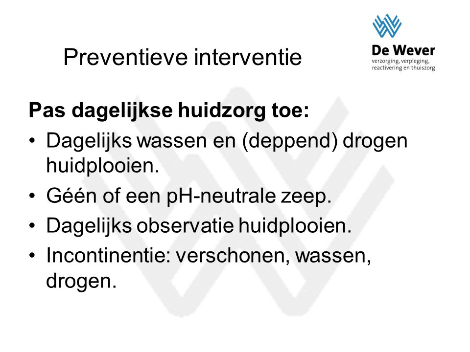 Preventieve interventie Pas dagelijkse huidzorg toe: Dagelijks wassen en (deppend) drogen huidplooien. Géén of een pH-neutrale zeep. Dagelijks observa