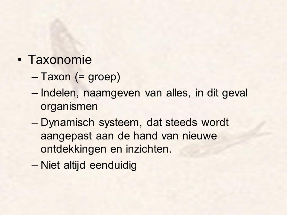 Taxonomie –Taxon (= groep) –Indelen, naamgeven van alles, in dit geval organismen –Dynamisch systeem, dat steeds wordt aangepast aan de hand van nieuw